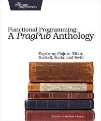 Functional Programming: A PragPub Anthology: Exploring Clojure, Elixir, Haskell, Scala, and Swift