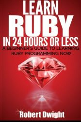 Ruby: Learn Ruby in 24 Hours or Less – A Beginner's Guide To Learning Ruby Programming Now (Ruby, Ruby Programming, Ruby Course)