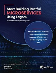 Start Building RESTful Microservices using Lagom: A Practical Approach to Modern, Domain-Driven, Event-Driven, Scalable and Reactive Microservices Scala (Knoldus Reactive Programming Series)