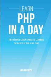 Php: Learn PHP In A DAY! – The Ultimate Crash Course to Learning the Basics of PHP In No Time (Learn PHP FAST – The Ultimate Crash Course to Learning … of the PHP Programming Language In No Time)