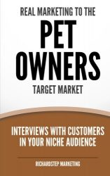 Real Marketing To The Pet Owners Target Market: Interviews With Customers In Your Niche Audience (Marketing Strategies Series) (Volume 7)