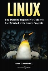 Linux: The Definitive Beginner?s Guide To Get Started With Linux Projects