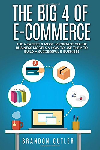 The Big 4 of E-Commerce: The 4 Easiest & Most Important Online Business Models & How to Use Them to Build a Successful e-Business (Dropshipping, Affiliate Marketing, Blogging, Information Products)