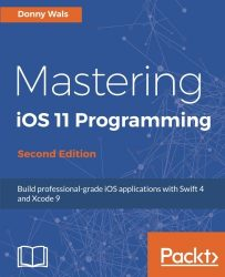 Mastering iOS 11 Programming – Second Edition: Build professional-grade iOS applications with Swift 4 and Xcode 9