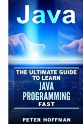 Java: The Ultimate Guide to Learn Java Programming Fast (Programming, Java , Database,Java for dummies, coding books,java programming) (HTML, … Developers, Coding, CSS, PHP) (Volume 1)