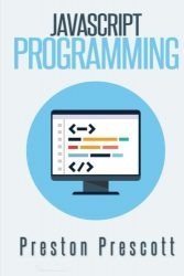 JavaScript Programming: A Beginners Guide to the Javascript Programming Language