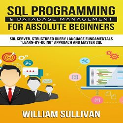 SQL Programming & Database Management for Absolute Beginners SQL Server, Structured Query Language Fundamentals:Learn – by Doing Approach and Master SQL