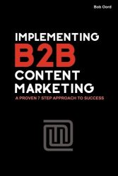 Implementing B2B Content Marketing: A proven 7 step approach to success