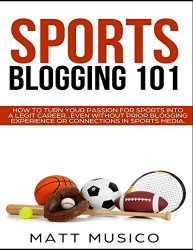 Sports Blogging 101: How to Turn Your Passion into a Legit Career…Even Without Prior Blogging Experience or Connections in Sports Media