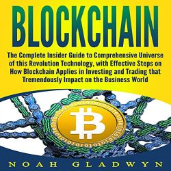 Blockchain: The Complete Insider Guide to Comprehensive Universe of this Revolution Technology, with Effective Steps on How Blockchain Applies in Investing and Trading That Tremendously Impact on the Business World