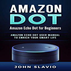 Amazon Echo Dot Security: Amazon Echo Dot for Beginners. Amazon Echo Dot User Manual to Enrich Your Smart Life: Amazon Echo and Amazon Echo Dot User Guide, Volume 1