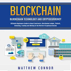 Blockchain: Blockchain Technology and Cryptocurrency – Ultimate Beginner's Guide to Smart Contracts, Distributed Ledger, Fintech, Investing, Trading and Mining in the World of Cryptocurrencies