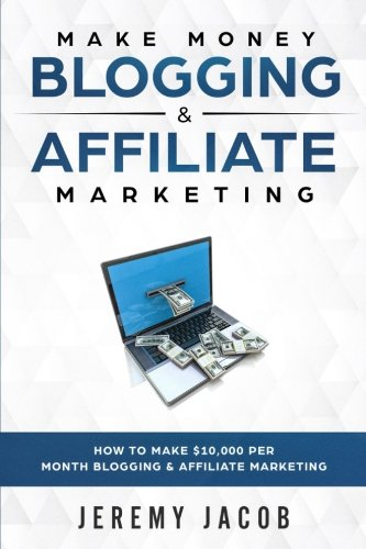 Make Money Blogging & Affiliate Marketing: How To Make Money Blogging & Affiliate Marketing (Make Money Online 2018 How To Make $10,000 Per Month)