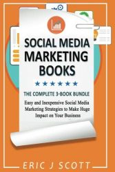 Social Media Marketing Strategy: 3 Manuscripts in 1 Easy and Inexpensive Social Media Marketing Strategies to Make Huge Impact on Your Business