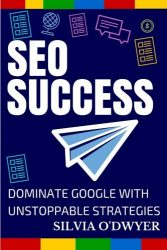 SEO Success: Dominate Google With Unstoppable Strategies