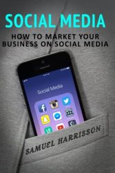 Social Media: How To Market Your Business On Social Media (Market Your Business on Social Media, Internet Marketing, Selling On a Blog, Blogging, Make Money Blogging, Dropshipping) (Volume 2)