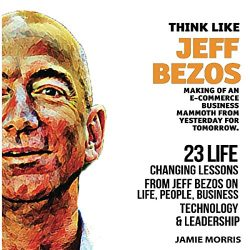 Think Like Jeff Bezos: 23 Life Changing Lessons from Jeff Bezos on Life, People, Business, Technology, and Leadership: Making of an E-Commerce Business Mammoth from Yesterday for Tomorrow