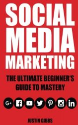 Social Media Marketing: The Ultimate Beginner's Guide to Mastery (Facebook,Twitter,Youtube,Google+,Linkedin,Pinterest,Instagram)