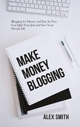 Make Money Blogging: Blogging for Money and Fun So You Can Quit Your Job and Live Your Dream Life