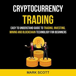 Cryptocurrency Trading: Easy to Understand Guide to Trading, Investing, Mining and Blockchain Technology for Beginners