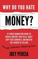 Why Do You Hate Money?: A Fitness Marketing Guide To Create Content That Kills, Craft Copy That Converts, And Master The Science Of Selling Without Selling Out