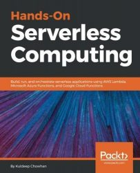 Hands-On Serverless Computing: Build, run and orchestrate serverless applications using AWS Lambda, Microsoft Azure Functions, and Google Cloud Functions