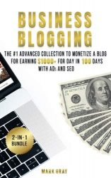 Business Blogging: 2 Manuals – The #1 Advanced Collection to Monetize A Blog for Earning $1000+ For Day in 100 Days with Ads & Search Engine Optimization (Volume 6)