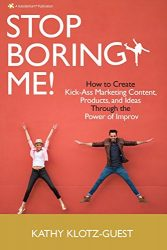 Stop Boring Me!: How to Create Kick-Ass Marketing Content, Products and Ideas Through the Power of Improv