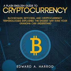 A Plain English Guide to Cryptocurrency:: Blockchain, Bitcoins, and Cryptocurrency Terminologies Explained the Easiest Way Even Your Grandma Can Understand