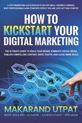 How to Kickstart Your Digital Marketing: The Ultimate Guide To Build Your Brand, Dominate Social Media, Publish Compelling Content, Drive Traffic and Close More Deals