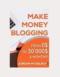 Make Money Blogging: The Step-by-Step Guide to Take Your Blog from 0$ to 30'000$ a Month Working from Home (Make Money Online)