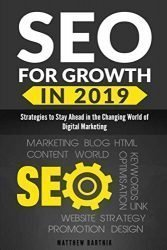 SEO for Growth in 2019: Strategies to Stay Ahead in the Changing World of Digital Marketing. Rank Well On Google & Maximize ROI. Mobile First Index, AI, Google Snippet, Content & Influencer Marketing