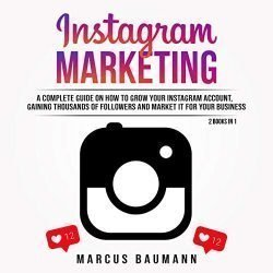 Instagram Marketing: A Complete Guide on How to Grow Your Instagram Account, Gaining Thousands of Followers and Market It for Your Business: 2 Books in 1