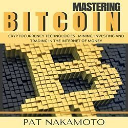 Bitcoin: Cryptocurrency Technologies: Mining, Investing and Trading in the Internet of Money