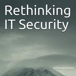 Rethinking IT Security: What Needs to Be Said. How Can We Solve the It Security Problem Long Term?