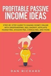 Profitable Passive Income Ideas: Step-by-Step Guide to Making Money Online with Dropshipping, SEO, Shopify, Affiliate Marketing, Amazon FBA, Consulting, and More