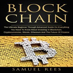 Blockchain: The Ultimate Beginner Through Advanced Guide on Everything You Need to Know About Investing in Blockchain, Cryptocurrencies, Bitcoin, Ethereum and the Future of Finance: Cryptocurrency, Book 3