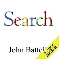 The Search: How Google & Its Rivals Rewrote the Rules of Business & Transformed Our Culture