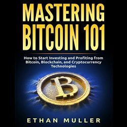 Mastering Bitcoin 101: How to Start Investing and Profiting from Bitcoin, Blockchain, and Cryptocurrency Technologies Today