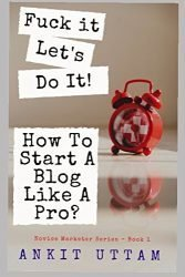 Fuck it. Let's do it! How To Start A Blog Like A Pro?: 8 Steps (+ 2 BONUS Chapters) to Blogging like a professional (Novice Marketer Series Book)