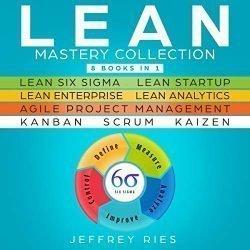 Lean Mastery Collection: 8 Manuscripts: Lean Six Sigma, Lean Startup, Lean Enterprise, Lean Analytics, Agile Project Management, Kanban, Scrum, Kaizen