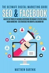 The Ultimate Digital Marketing Guide: SEO & Facebook: Master the Power of Facebook Advertising for Insanely Effective Social Media Marketing + SEO Strategies for Growth & Maximum ROI