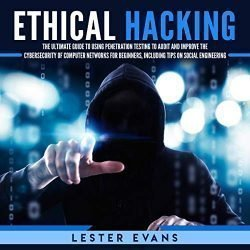 Ethical Hacking: The Ultimate Beginner's Guide to Using Penetration Testing to Audit and Improve the Cyber Security of Computer Networks, Including Tips on Social Engineering