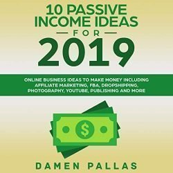 10 Passive Income Ideas for 2019: Online Business Ideas to Make Money Including Affiliate Marketing, FBA, Dropshipping, Photography, YouTube, Publishing, and More