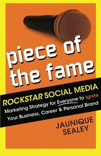 Piece of the Fame: Rockstar Social Media Marketing Strategy for Everyone to Ignite Your Business, Career and Personal Brand