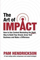 The Art of Impact: How to Use Content Marketing the Right Way to Build Your Brand, Grow Your Business and Make a Difference