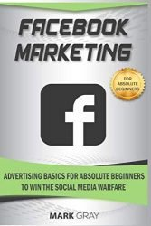 Facebook Marketing: Advertising Basics for Absolute Beginners to Win the Social Media Warfare