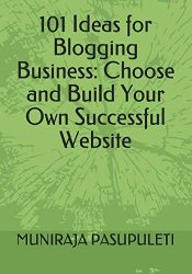 101 Ideas for Blogging Business:  Choose and Build Your Own Successful Website