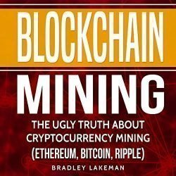 Blockchain Mining: The Ugly Truth About Cryptocurrency Mining (Ethereum, Bitcoin, Ripple)