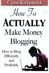 How to Actually Make Money Blogging: How to Blog Efficiently and Profitably (Cyrus Kirkpatrick Lifestyle Design) (Volume 5)